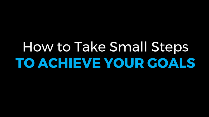 How to Take Small Steps to Achieve Your Goals