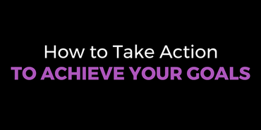 How to Take Action to Achieve Your Goals