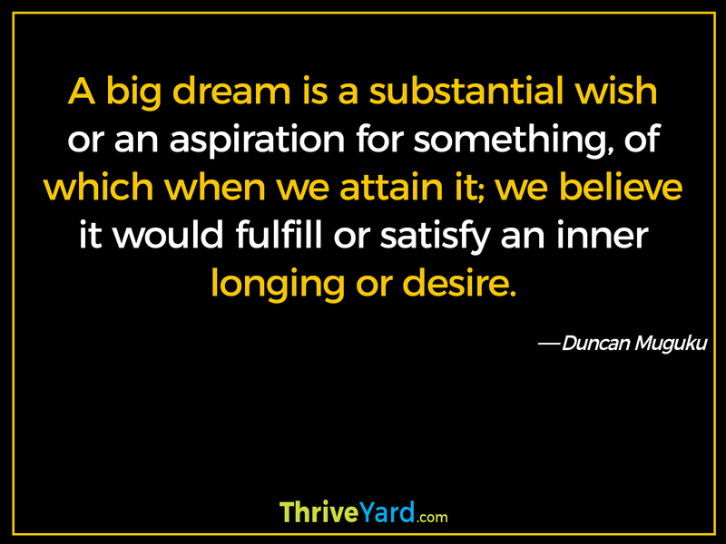 A big dream is a substantial wish or an aspiration for something, of which when we attain it; we believe it would fulfill or satisfy an inner longing or desire. - Duncan Muguku