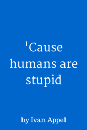 'Cause Humans Are Stupid