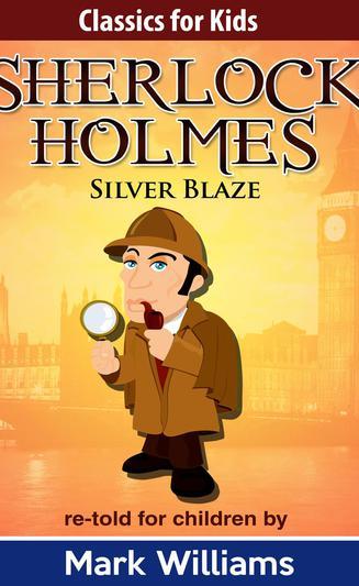 Sherlock Holmes: Silver Blaze (Classics For Kids)