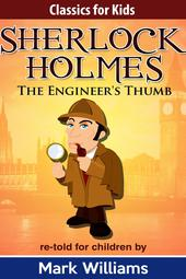 Classics For Kids: Sherlock Holmes: The Engineer's Thumb (Classics For Kids: Sherlock Holmes, #5)