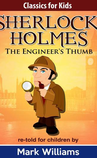Classics For Kids: Sherlock Holmes: The Engineer's Thumb (Classics For Kids: Sherlock Holmes, #5)